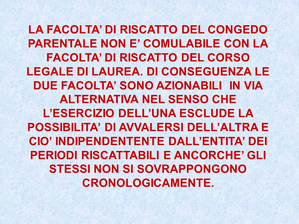 LA FACOLTA' DI RISCATTO DEL CONGEDO PARENTALE NON E' COMULABILE CON LA FACOLTA' DI RISCATTO DEL CORSO LEGALE DI LAUREA.