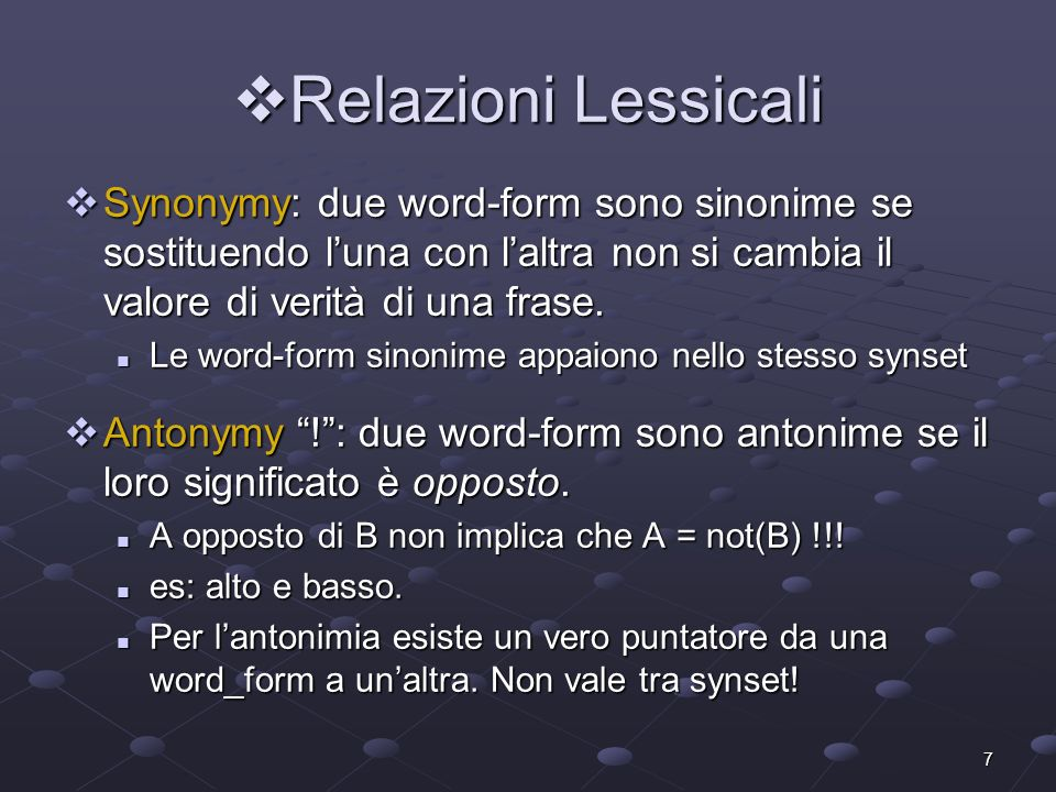 Relazioni LessicaliSynonymy: due word-form sono sinonime se sostituendo l'una con l'altra non si cambia il valore di verità di una frase.