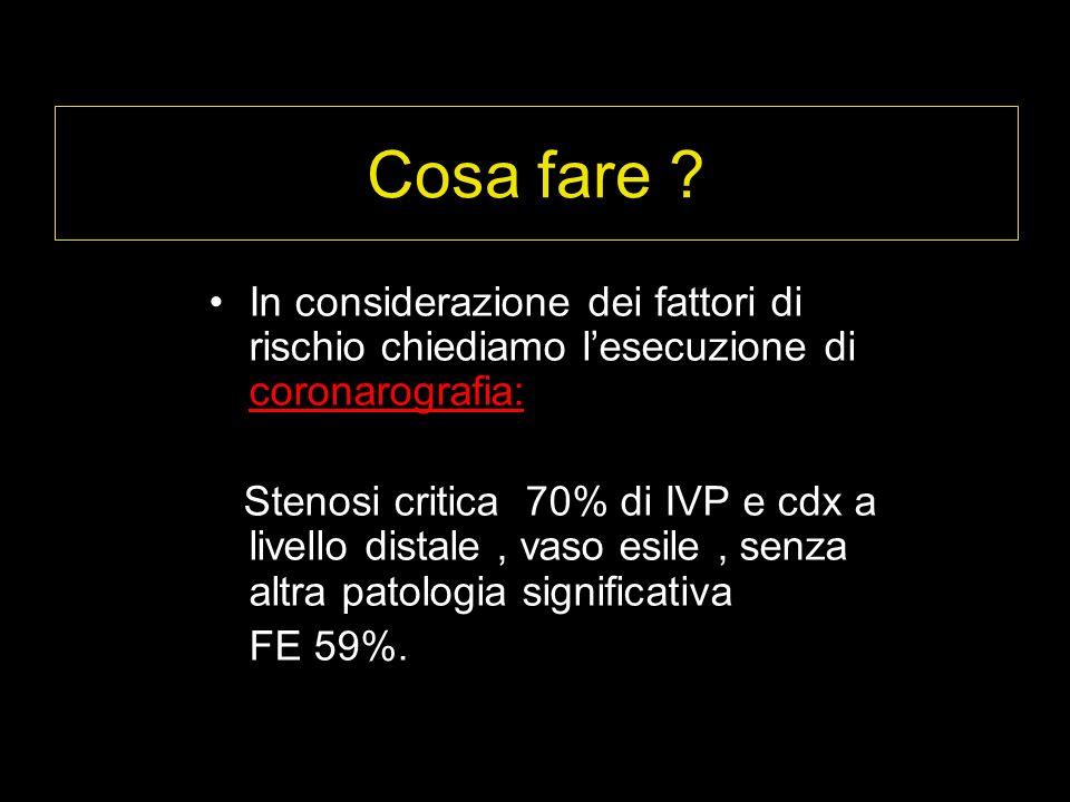 Cosa fare In considerazione dei fattori di rischio chiediamo l'esecuzione di coronarografia: