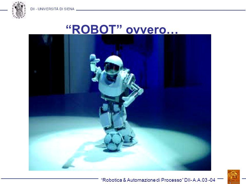 ROBOT ovvero… Robotica & Automazione di Processo DII- A.A.03 -04