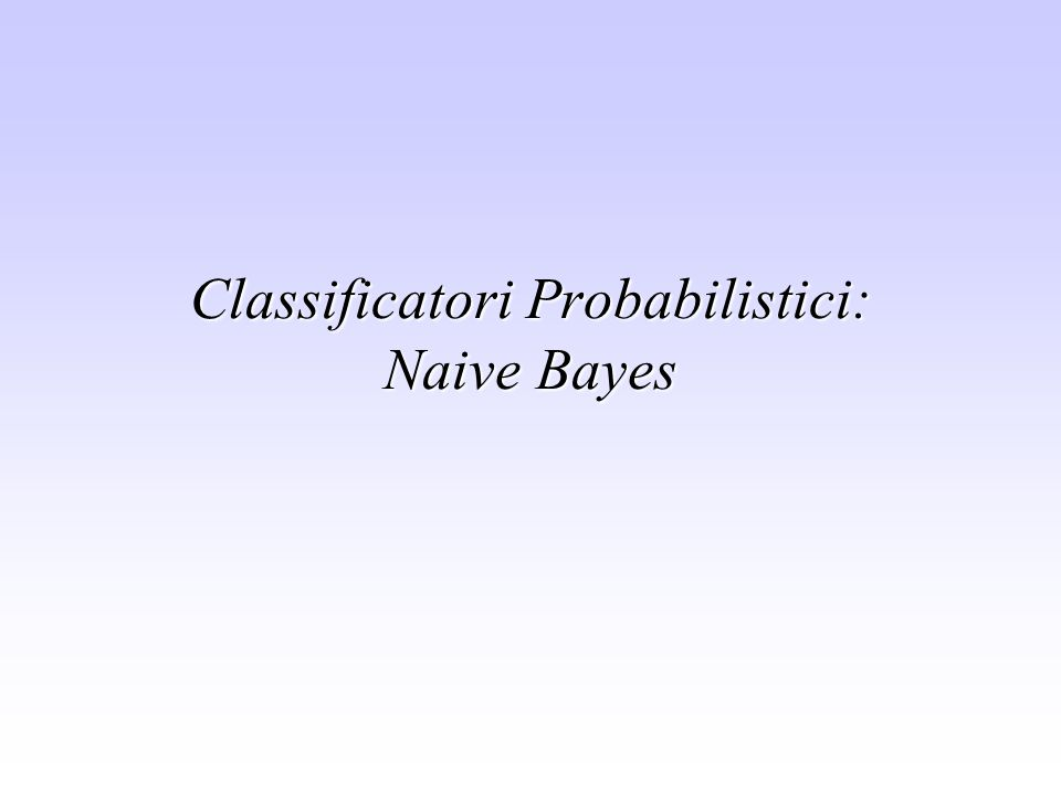 Classificatori Probabilistici: Naive Bayes