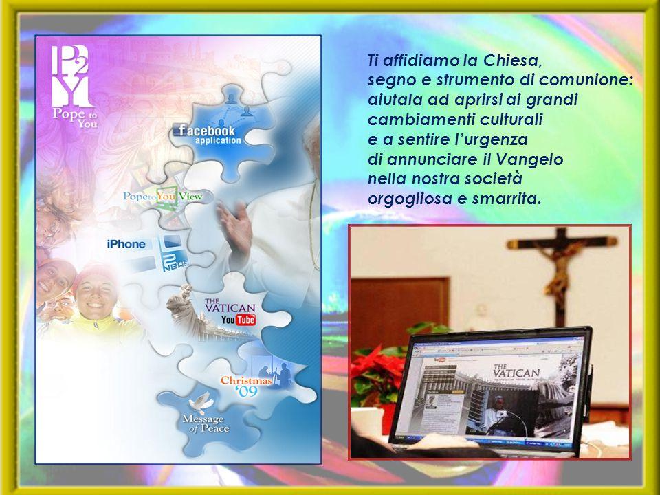 Ti affidiamo la Chiesa, segno e strumento di comunione: aiutala ad aprirsi ai grandi cambiamenti culturali.