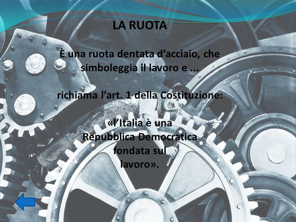 LA RUOTA È una ruota dentata d'acciaio, che simboleggia il lavoro e ... richiama l'art. 1 della Costituzione: