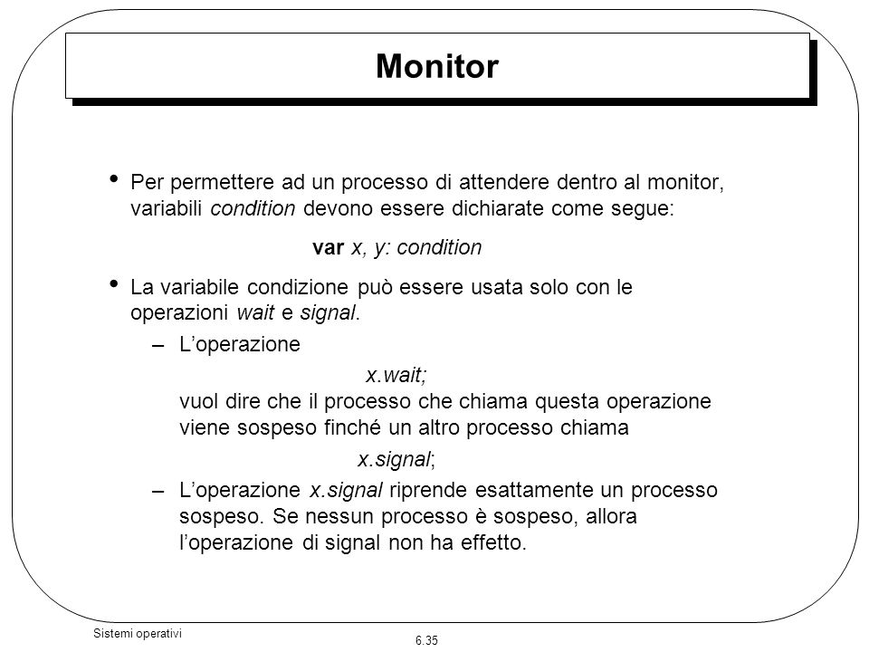 Monitor Per permettere ad un processo di attendere dentro al monitor, variabili condition devono essere dichiarate come segue: