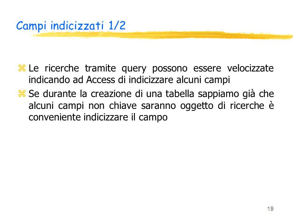 Campi indicizzati 1/2 Le ricerche tramite query possono essere velocizzate indicando ad Access di indicizzare alcuni campi.