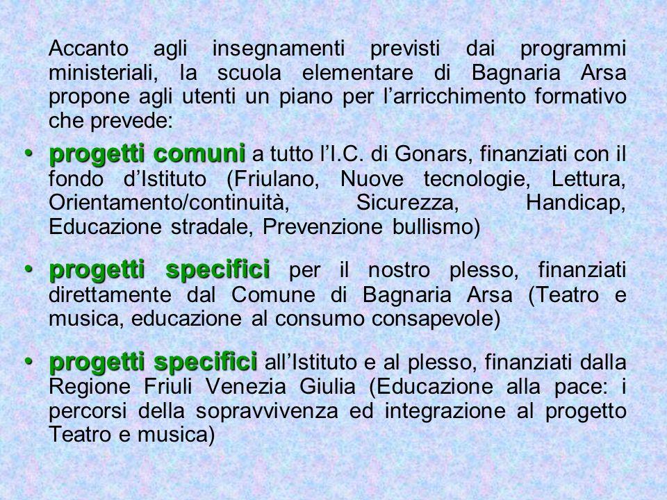 Accanto agli insegnamenti previsti dai programmi ministeriali, la scuola elementare di Bagnaria Arsa propone agli utenti un piano per l'arricchimento formativo che prevede: