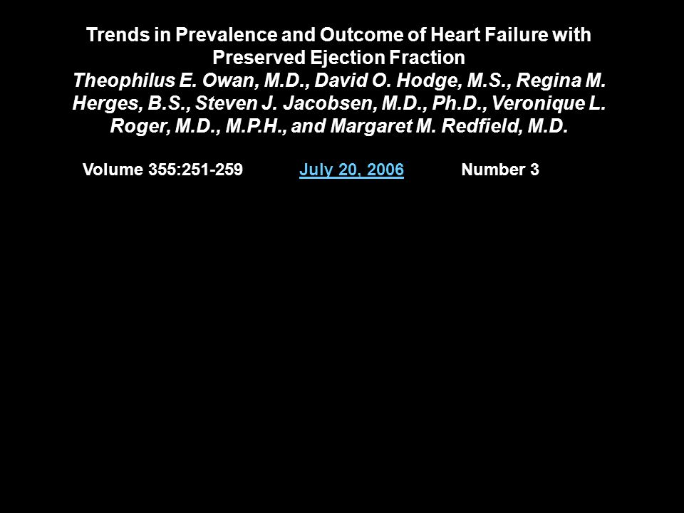 Trends in Prevalence and Outcome of Heart Failure with Preserved Ejection Fraction Theophilus E. Owan, M.D., David O. Hodge, M.S., Regina M. Herges, B.S., Steven J. Jacobsen, M.D., Ph.D., Veronique L. Roger, M.D., M.P.H., and Margaret M. Redfield, M.D.