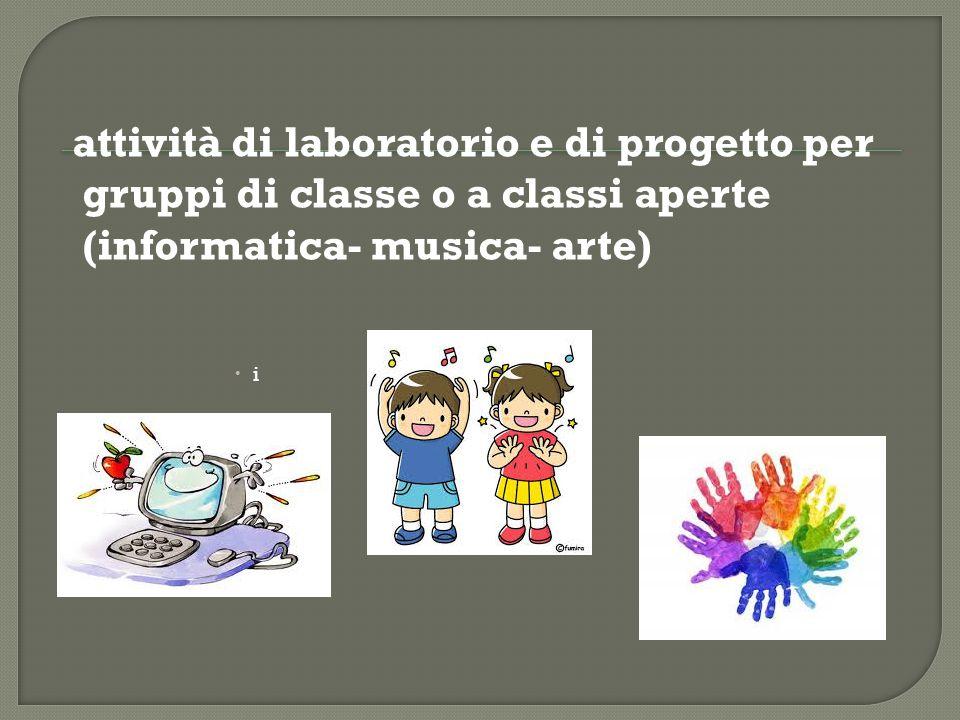 attività di laboratorio e di progetto per gruppi di classe o a classi aperte (informatica- musica- arte)