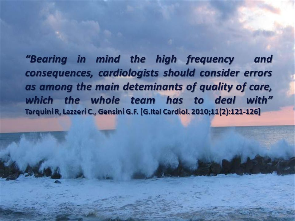 Bearing in mind the high frequency and consequences, cardiologists should consider errors as among the main deteminants of quality of care, which the whole team has to deal with Tarquini R, Lazzeri C., Gensini G.F.