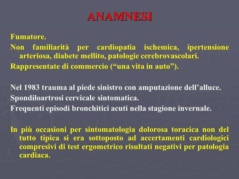 ANAMNESI Fumatore. Non familiarità per cardiopatia ischemica, ipertensione arteriosa, diabete mellito, patologie cerebrovascolari.