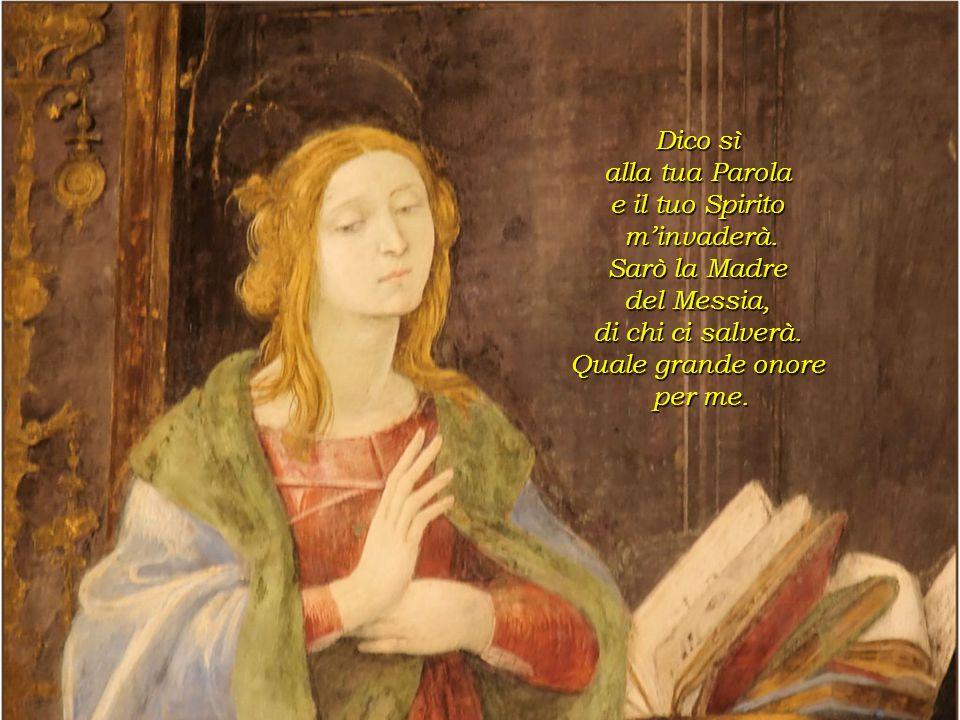 Dico sì alla tua Parola. e il tuo Spirito. m'invaderà. Sarò la Madre. del Messia, di chi ci salverà.