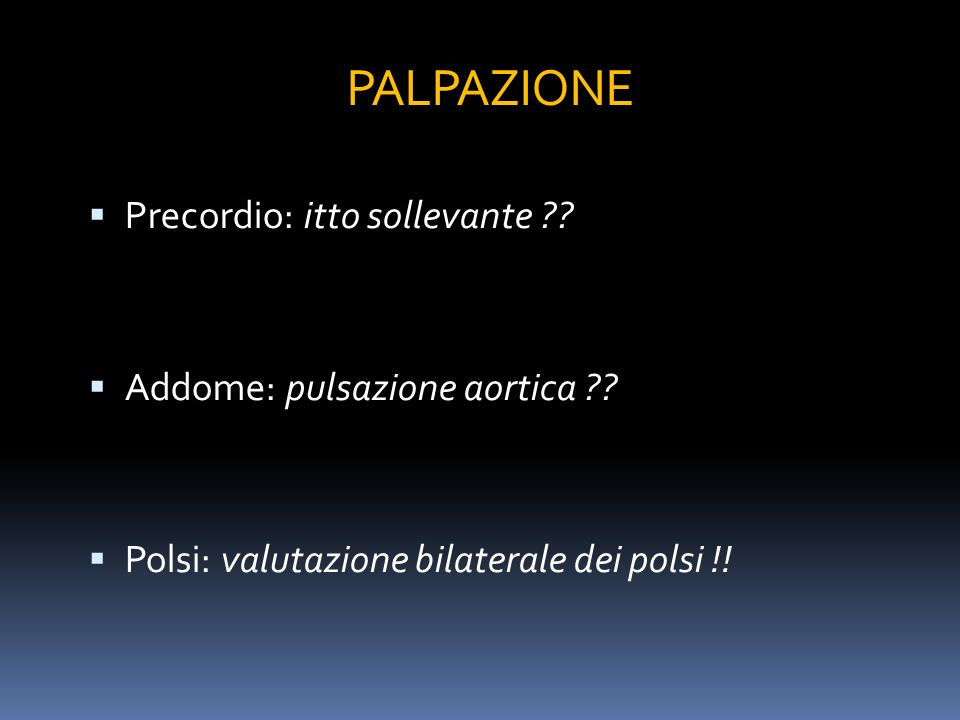 PALPAZIONE Precordio: itto sollevante Addome: pulsazione aortica