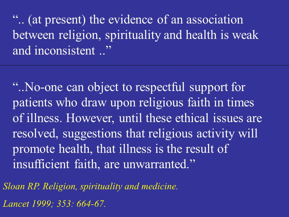 .. (at present) the evidence of an association between religion, spirituality and health is weak and inconsistent ..