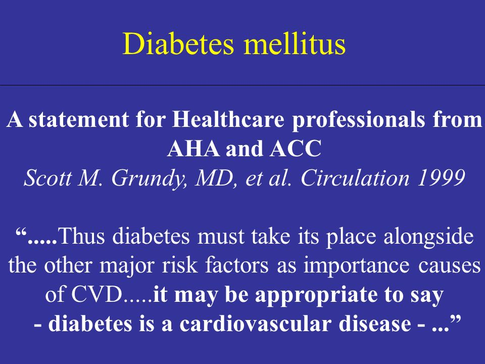 Diabetes mellitus A statement for Healthcare professionals from AHA and ACC. Scott M. Grundy, MD, et al. Circulation 1999.