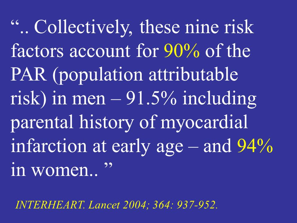 .. Collectively, these nine risk factors account for 90% of the PAR (population attributable risk) in men – 91.5% including parental history of myocardial infarction at early age – and 94% in women..