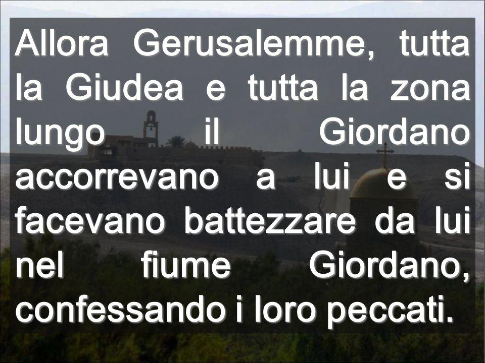 Allora Gerusalemme, tutta la Giudea e tutta la zona lungo il Giordano accorrevano a lui e si facevano battezzare da lui nel fiume Giordano, confessando i loro peccati.
