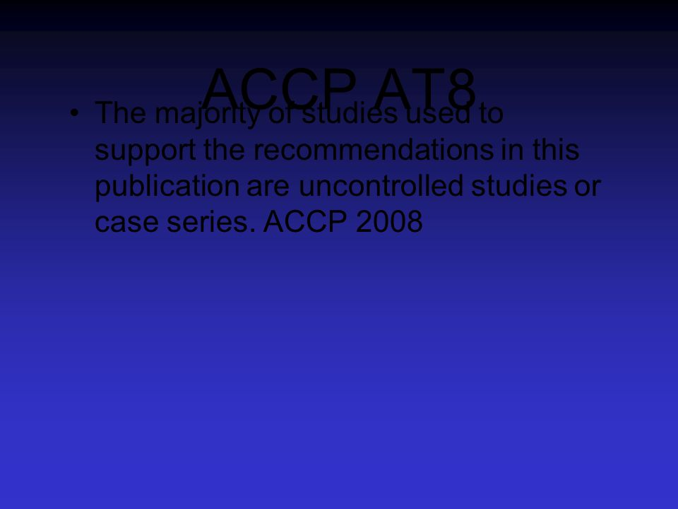 ACCP AT8The majority of studies used to support the recommendations in this publication are uncontrolled studies or case series. ACCP 2008.