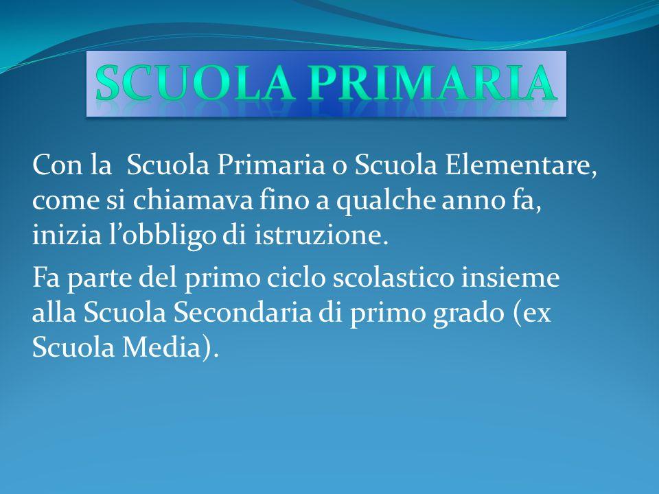 Scuola Primaria Con la Scuola Primaria o Scuola Elementare, come si chiamava fino a qualche anno fa, inizia l'obbligo di istruzione.