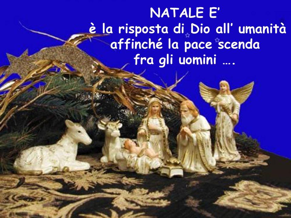 NATALE E' è la risposta di Dio all' umanità affinché la pace scenda fra gli uomini ….