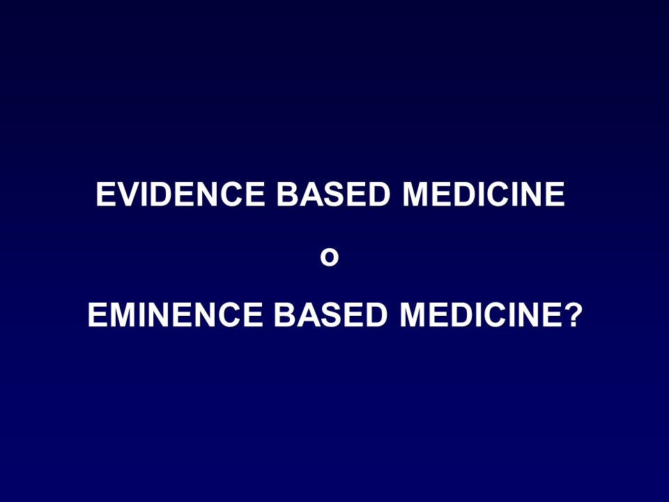 EVIDENCE BASED MEDICINE EMINENCE BASED MEDICINE