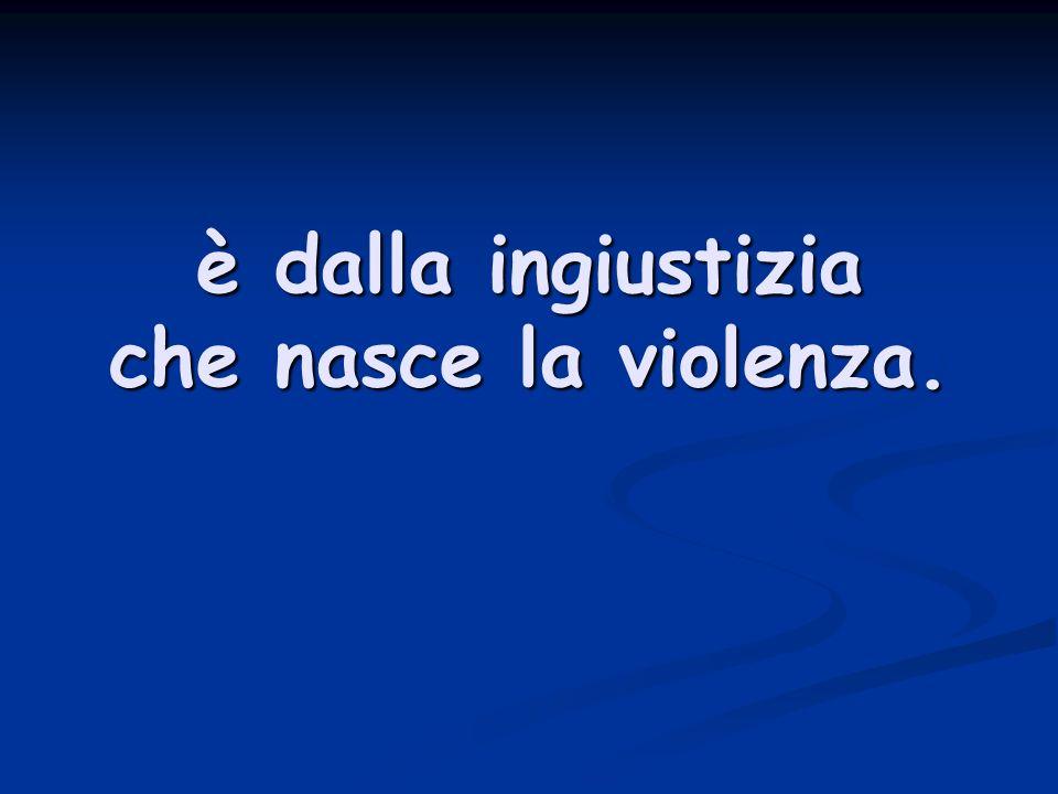 è dalla ingiustizia che nasce la violenza.