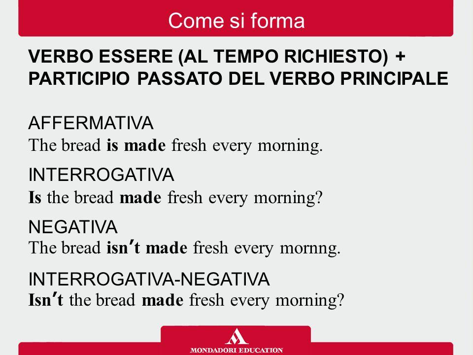 Come si forma VERBO ESSERE (AL TEMPO RICHIESTO) + PARTICIPIO PASSATO DEL VERBO PRINCIPALE. AFFERMATIVA.
