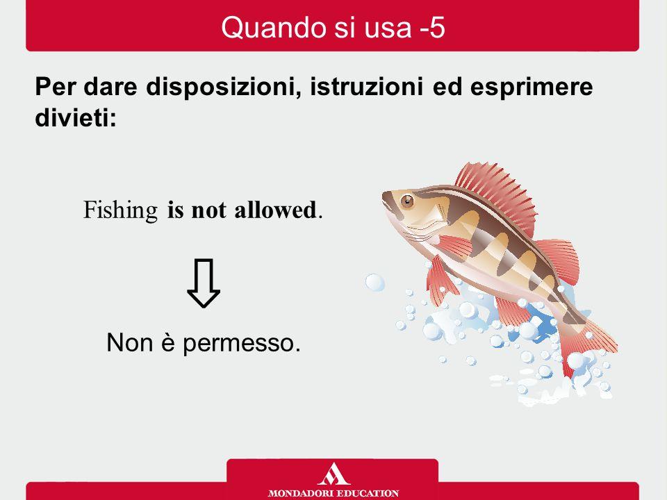 Quando si usa -5 Per dare disposizioni, istruzioni ed esprimere divieti: Fishing is not allowed. ⇩