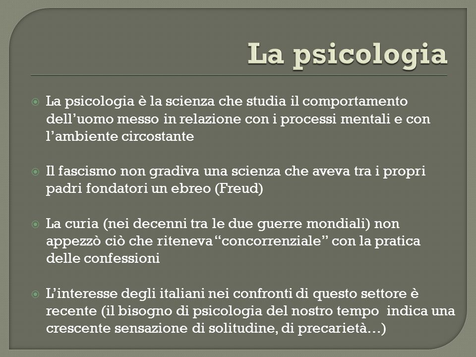 La psicologia La psicologia è la scienza che studia il comportamento dell'uomo messo in relazione con i processi mentali e con l'ambiente circostante.