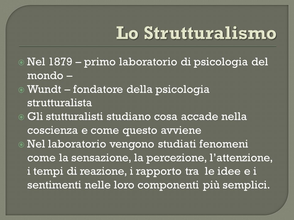 Lo Strutturalismo Nel 1879 – primo laboratorio di psicologia del mondo – Wundt – fondatore della psicologia strutturalista.