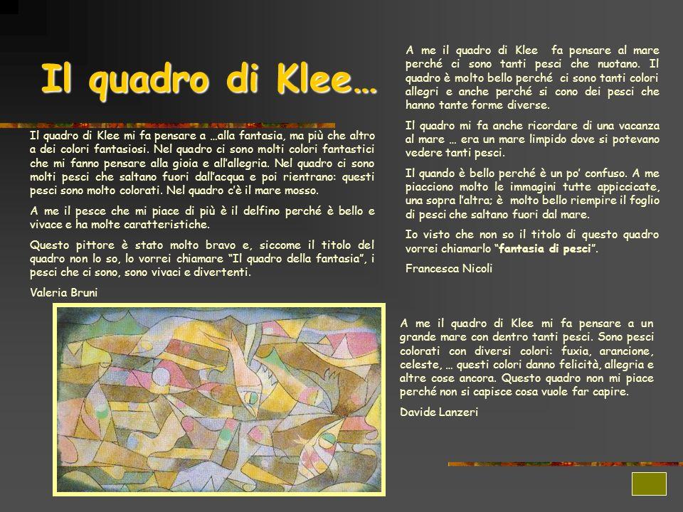 A me il quadro di Klee fa pensare al mare perché ci sono tanti pesci che nuotano. Il quadro è molto bello perché ci sono tanti colori allegri e anche perché si cono dei pesci che hanno tante forme diverse.
