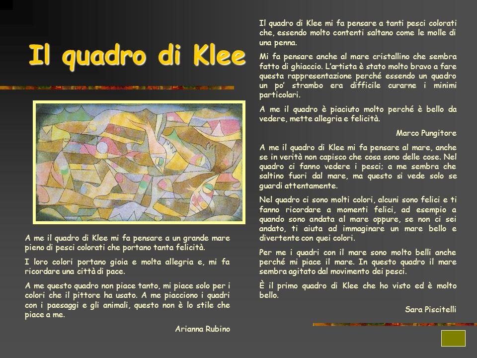 Il quadro di Klee mi fa pensare a tanti pesci colorati che, essendo molto contenti saltano come le molle di una penna.
