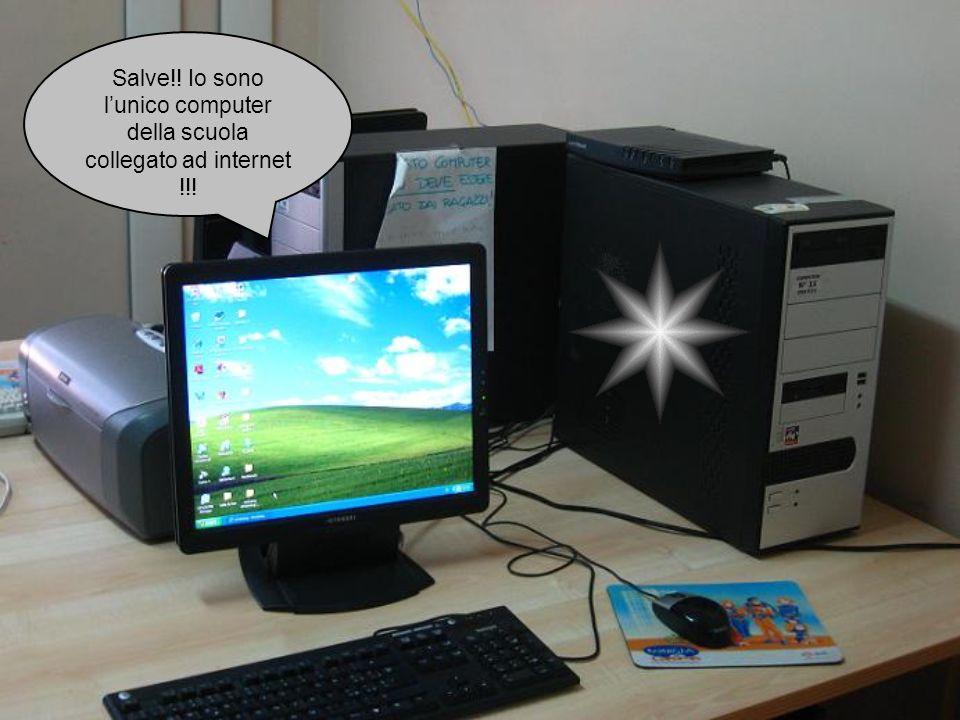 Salve!! Io sono l'unico computer della scuola collegato ad internet !!!