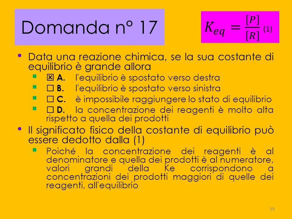 Domanda n° 17Data una reazione chimica, se la sua costante di equilibrio è grande allora.  A. l equilibrio è spostato verso destra.