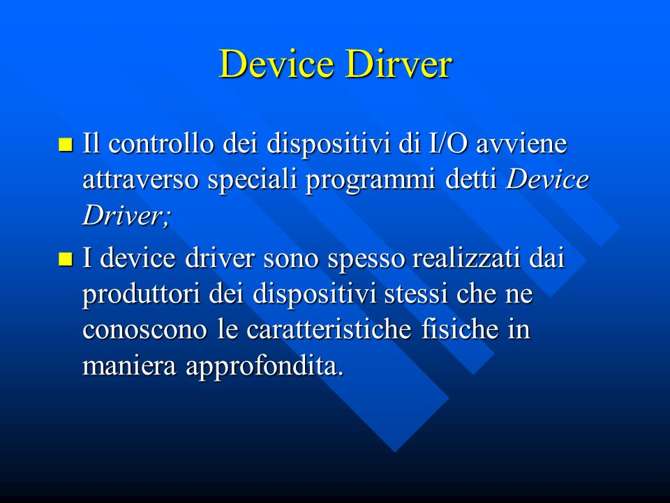 Device Dirver Il controllo dei dispositivi di I/O avviene attraverso speciali programmi detti Device Driver;