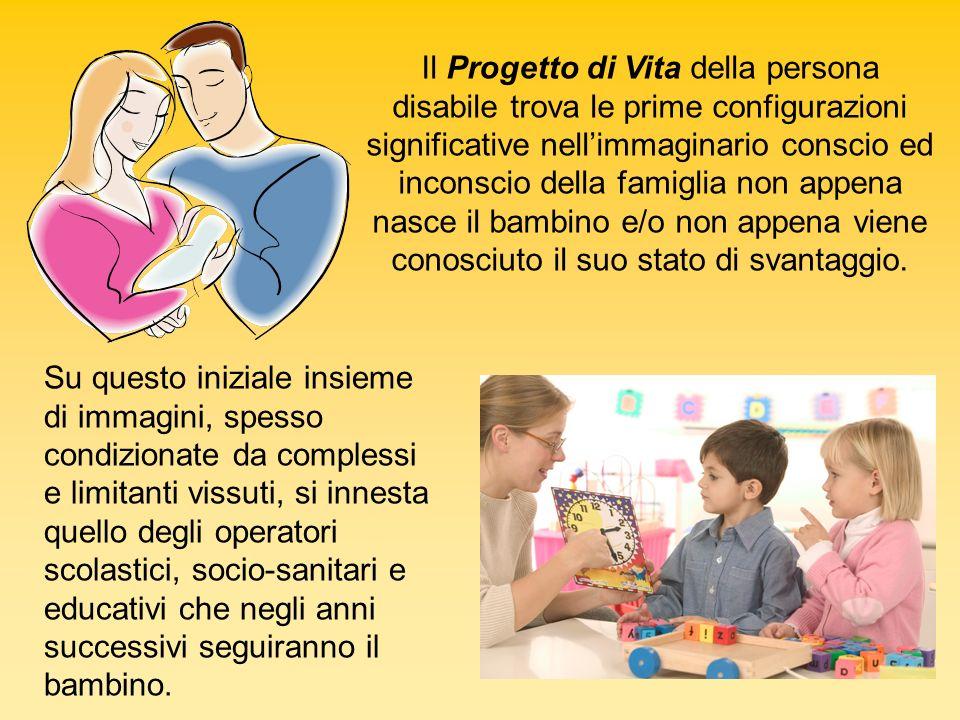 Il Progetto di Vita della persona disabile trova le prime configurazioni significative nell'immaginario conscio ed inconscio della famiglia non appena nasce il bambino e/o non appena viene conosciuto il suo stato di svantaggio.