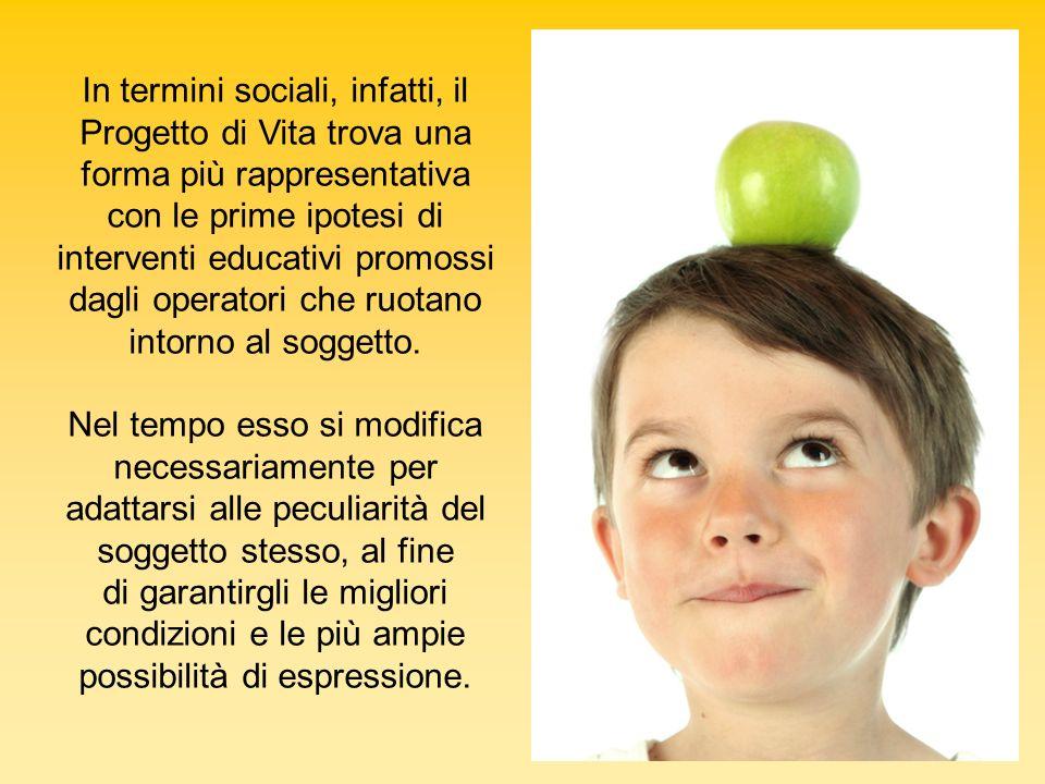 In termini sociali, infatti, il Progetto di Vita trova una forma più rappresentativa con le prime ipotesi di interventi educativi promossi dagli operatori che ruotano intorno al soggetto.