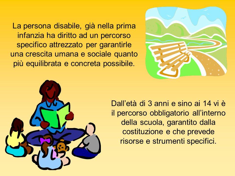 La persona disabile, già nella prima infanzia ha diritto ad un percorso specifico attrezzato per garantirle una crescita umana e sociale quanto più equilibrata e concreta possibile.