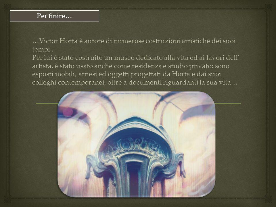 Per finire… …Victor Horta è autore di numerose costruzioni artistiche dei suoi tempi .