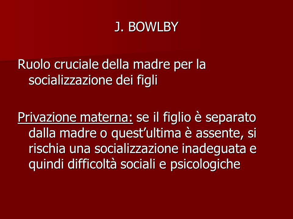 J. BOWLBY Ruolo cruciale della madre per la socializzazione dei figli.