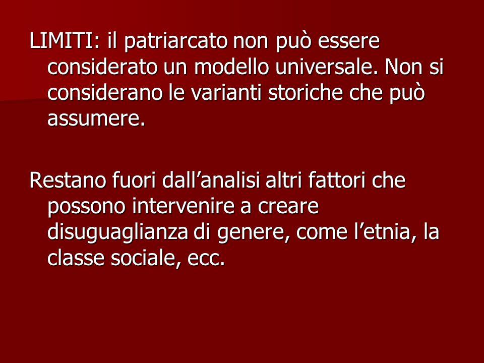 LIMITI: il patriarcato non può essere considerato un modello universale. Non si considerano le varianti storiche che può assumere.