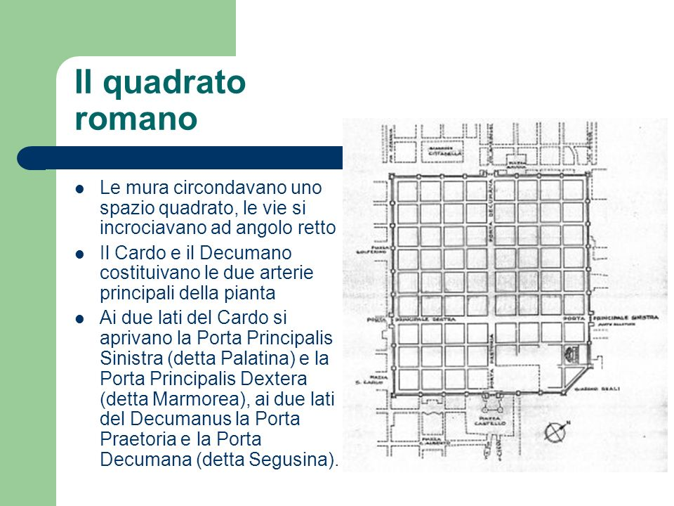 Il quadrato romano Le mura circondavano uno spazio quadrato, le vie si incrociavano ad angolo retto.