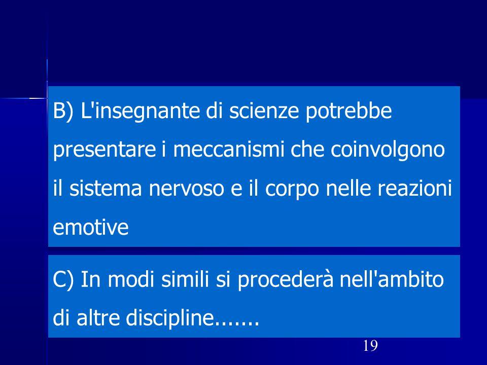 B) L insegnante di scienze potrebbe presentare i meccanismi che coinvolgono il sistema nervoso e il corpo nelle reazioni emotive