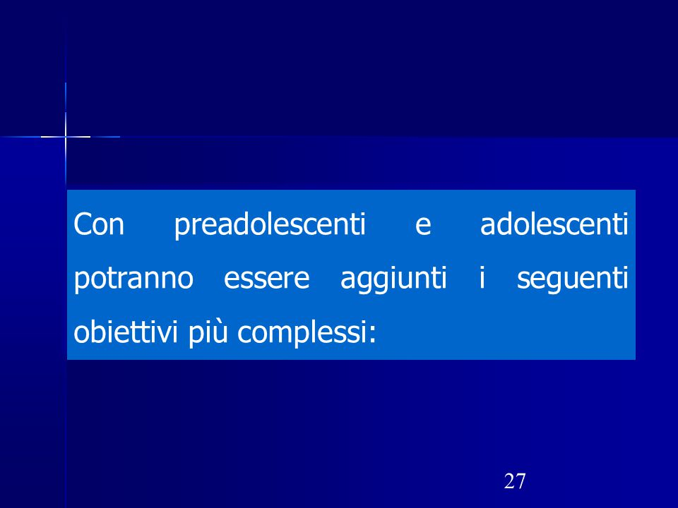 Con preadolescenti e adolescenti potranno essere aggiunti i seguenti obiettivi più complessi:
