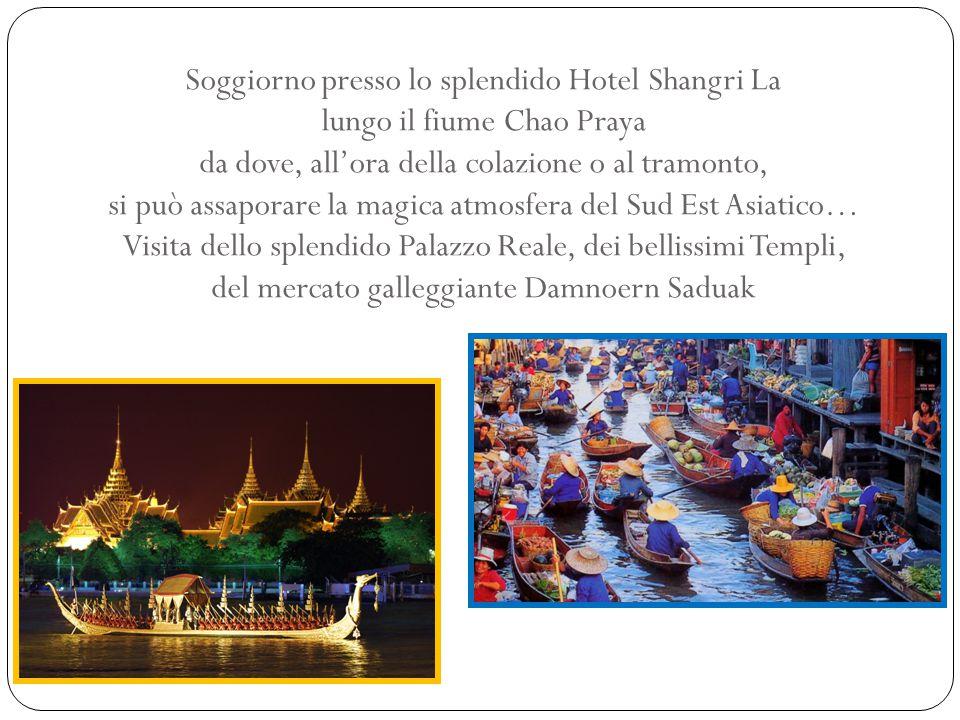 Soggiorno presso lo splendido Hotel Shangri La lungo il fiume Chao Praya da dove, all'ora della colazione o al tramonto, si può assaporare la magica atmosfera del Sud Est Asiatico… Visita dello splendido Palazzo Reale, dei bellissimi Templi, del mercato galleggiante Damnoern Saduak