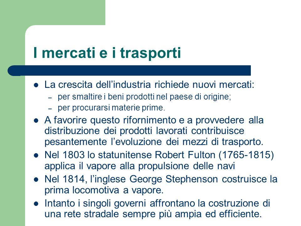 I mercati e i trasporti La crescita dell'industria richiede nuovi mercati: per smaltire i beni prodotti nel paese di origine;