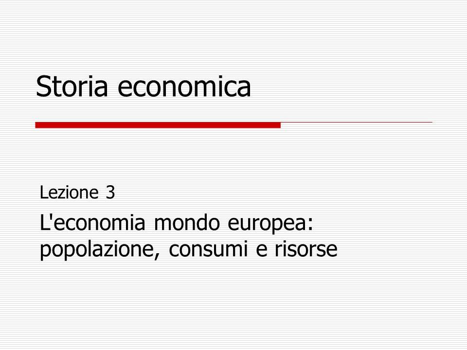 Storia economica Lezione 3 L economia mondo europea: popolazione, consumi e risorse