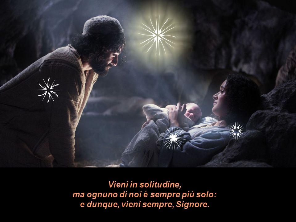 Vieni in solitudine, ma ognuno di noi è sempre più solo: e dunque, vieni sempre, Signore.