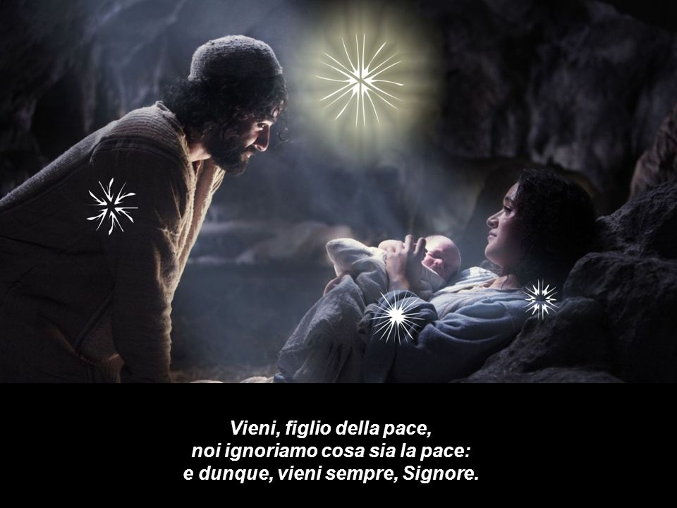 Vieni, figlio della pace, noi ignoriamo cosa sia la pace: e dunque, vieni sempre, Signore.
