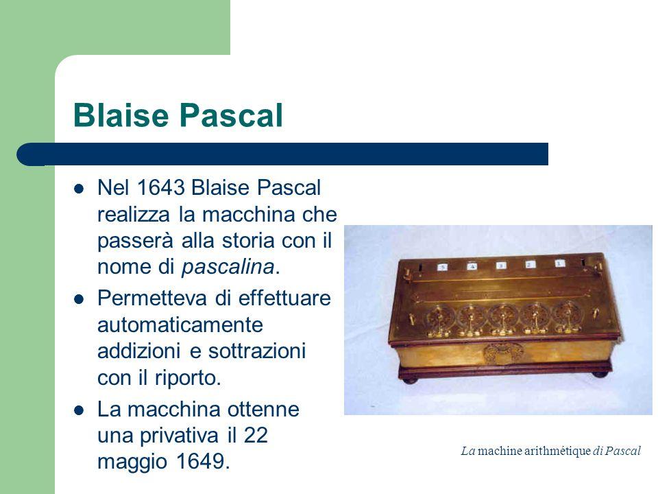 Blaise Pascal Nel 1643 Blaise Pascal realizza la macchina che passerà alla storia con il nome di pascalina.
