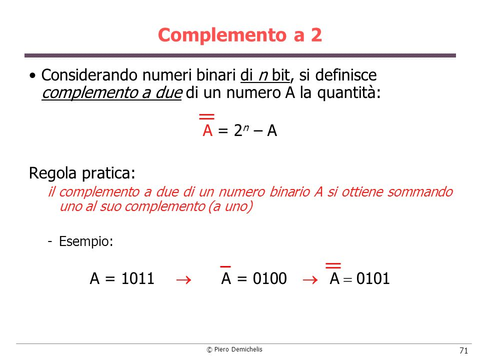 Complemento a 2 Considerando numeri binari di n bit, si definisce complemento a due di un numero A la quantità: